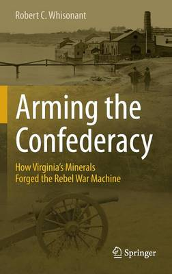 Picture of Arming the Confederacy: How Virginia's Minerals Forged the Rebel War Machine