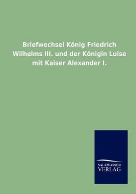 Picture of Briefwechsel Konig Friedrich Wilhelms III. Und Der Konigin Luise Mit Kaiser Alexander I.