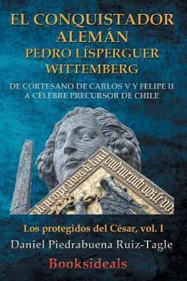 Picture of El Conquistador Aleman Pedro Lisperguer Wittemberg: de Cortesano de Carlos V y Felipe II a Celebre Precursor de Chile